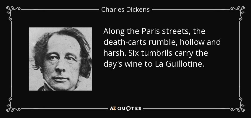 Along the Paris streets, the death-carts rumble, hollow and harsh. Six tumbrils carry the day's wine to La Guillotine. - Charles Dickens