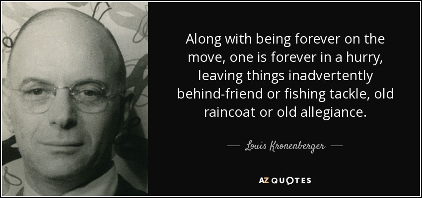 Along with being forever on the move, one is forever in a hurry, leaving things inadvertently behind-friend or fishing tackle, old raincoat or old allegiance. - Louis Kronenberger