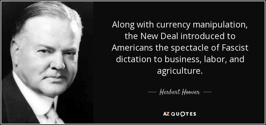 Along with currency manipulation, the New Deal introduced to Americans the spectacle of Fascist dictation to business, labor, and agriculture. - Herbert Hoover