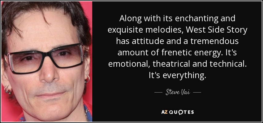 Along with its enchanting and exquisite melodies, West Side Story has attitude and a tremendous amount of frenetic energy. It's emotional, theatrical and technical. It's everything. - Steve Vai
