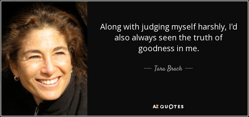 Along with judging myself harshly, I'd also always seen the truth of goodness in me. - Tara Brach