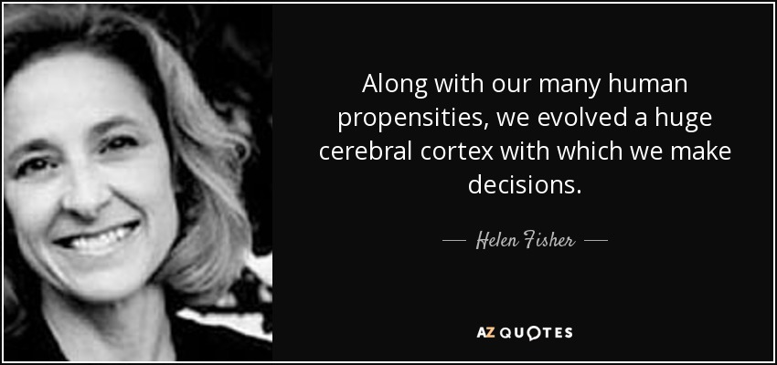 Along with our many human propensities, we evolved a huge cerebral cortex with which we make decisions. - Helen Fisher