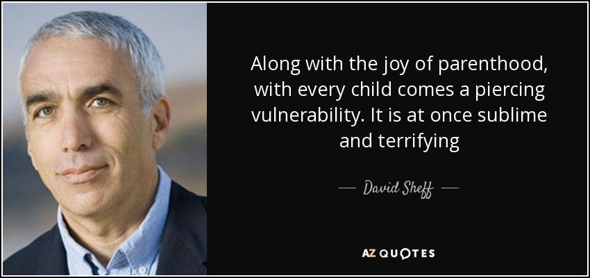 Along with the joy of parenthood, with every child comes a piercing vulnerability. It is at once sublime and terrifying - David Sheff