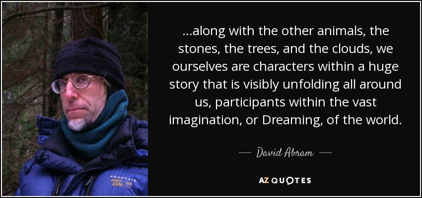 ...along with the other animals, the stones, the trees, and the clouds, we ourselves are characters within a huge story that is visibly unfolding all around us, participants within the vast imagination, or Dreaming, of the world. - David Abram