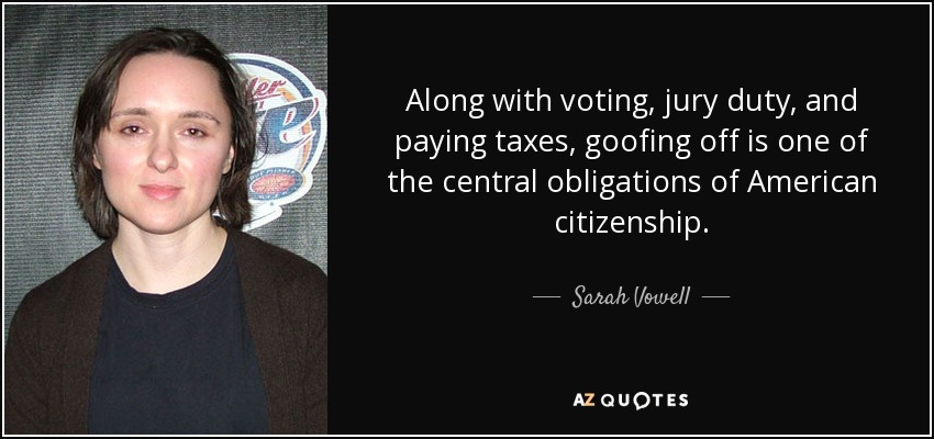 Along with voting, jury duty, and paying taxes, goofing off is one of the central obligations of American citizenship. - Sarah Vowell