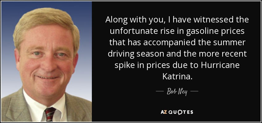 Along with you, I have witnessed the unfortunate rise in gasoline prices that has accompanied the summer driving season and the more recent spike in prices due to Hurricane Katrina. - Bob Ney