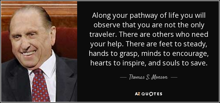 Along your pathway of life you will observe that you are not the only traveler. There are others who need your help. There are feet to steady, hands to grasp, minds to encourage, hearts to inspire, and souls to save. - Thomas S. Monson