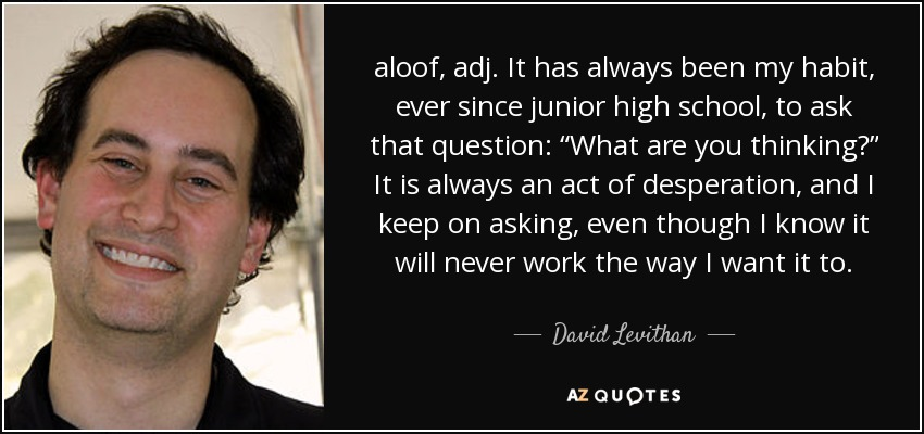 """aloof, adj. It has always been my habit, ever since junior high school, to ask that question: """"What are you thinking?"""" It is always an act of desperation, and I keep on asking, even though I know it will never work the way I want it to. - David Levithan"""