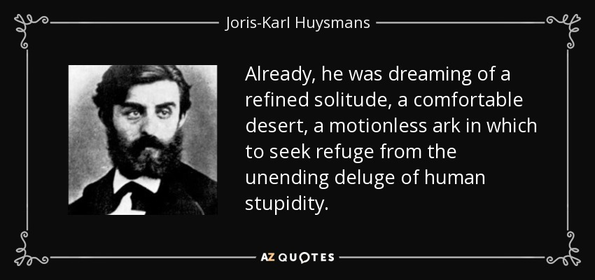 Already, he was dreaming of a refined solitude, a comfortable desert, a motionless ark in which to seek refuge from the unending deluge of human stupidity. - Joris-Karl Huysmans