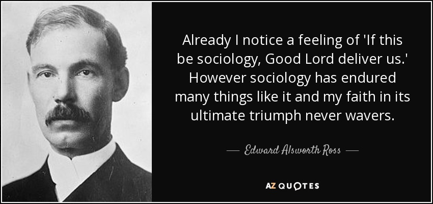 Already I notice a feeling of 'If this be sociology, Good Lord deliver us.' However sociology has endured many things like it and my faith in its ultimate triumph never wavers. - Edward Alsworth Ross