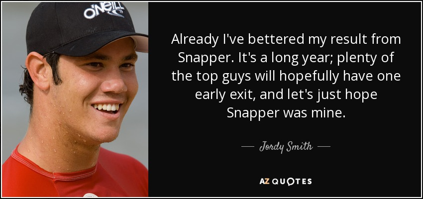 Already I've bettered my result from Snapper. It's a long year; plenty of the top guys will hopefully have one early exit, and let's just hope Snapper was mine. - Jordy Smith