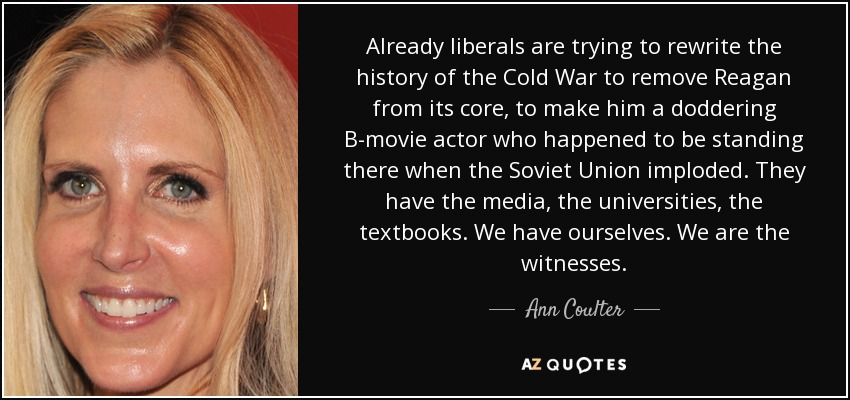 Already liberals are trying to rewrite the history of the Cold War to remove Reagan from its core, to make him a doddering B-movie actor who happened to be standing there when the Soviet Union imploded. They have the media, the universities, the textbooks. We have ourselves. We are the witnesses. - Ann Coulter