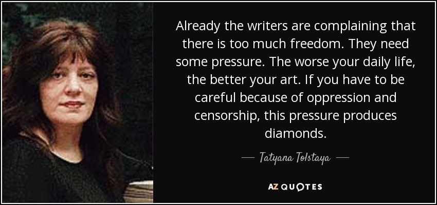 Already the writers are complaining that there is too much freedom. They need some pressure. The worse your daily life, the better your art. If you have to be careful because of oppression and censorship, this pressure produces diamonds. - Tatyana Tolstaya
