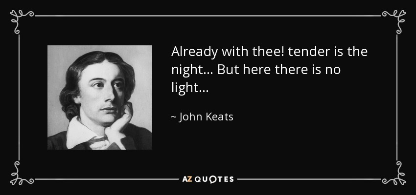 Already with thee! tender is the night. . . But here there is no light. . . - John Keats