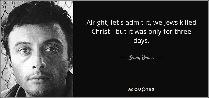 Alright, let's admit it, we Jews killed Christ - but it was only for three days. - Lenny Bruce