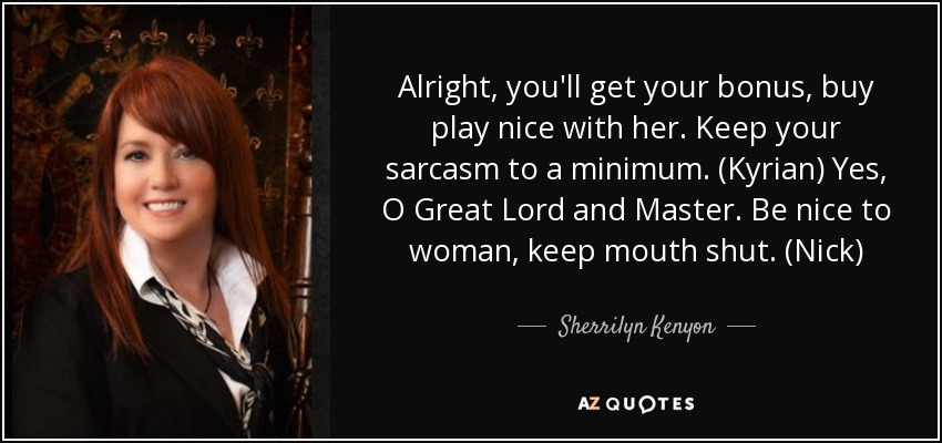 Alright, you'll get your bonus, buy play nice with her. Keep your sarcasm to a minimum. (Kyrian) Yes, O Great Lord and Master. Be nice to woman, keep mouth shut. (Nick) - Sherrilyn Kenyon