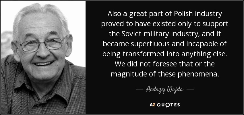 Also a great part of Polish industry proved to have existed only to support the Soviet military industry, and it became superfluous and incapable of being transformed into anything else. We did not foresee that or the magnitude of these phenomena. - Andrzej Wajda