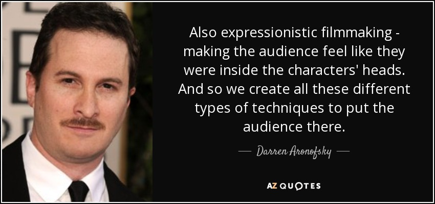 Also expressionistic filmmaking - making the audience feel like they were inside the characters' heads. And so we create all these different types of techniques to put the audience there. - Darren Aronofsky