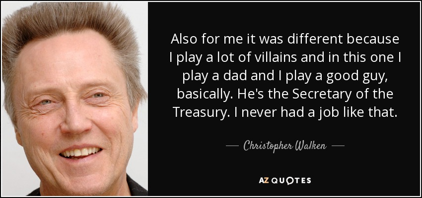 Also for me it was different because I play a lot of villains and in this one I play a dad and I play a good guy, basically. He's the Secretary of the Treasury. I never had a job like that. - Christopher Walken