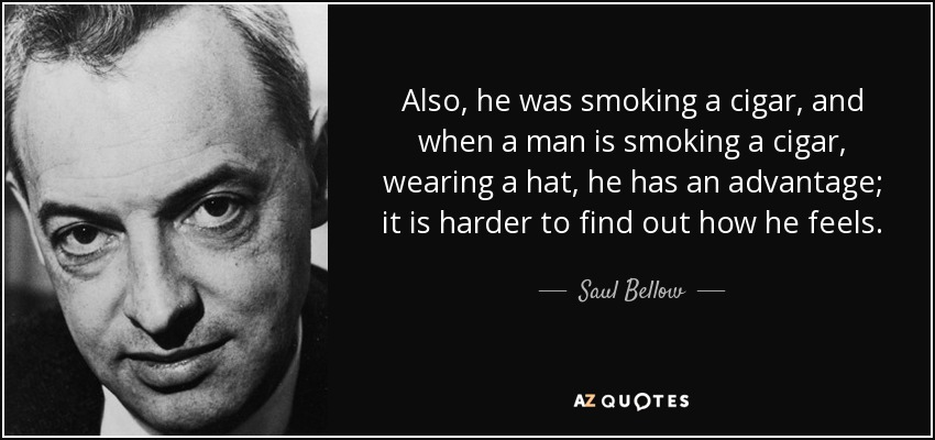 Also, he was smoking a cigar, and when a man is smoking a cigar, wearing a hat, he has an advantage; it is harder to find out how he feels. - Saul Bellow