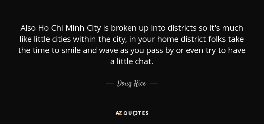 Also Ho Chi Minh City is broken up into districts so it's much like little cities within the city, in your home district folks take the time to smile and wave as you pass by or even try to have a little chat. - Doug Rice