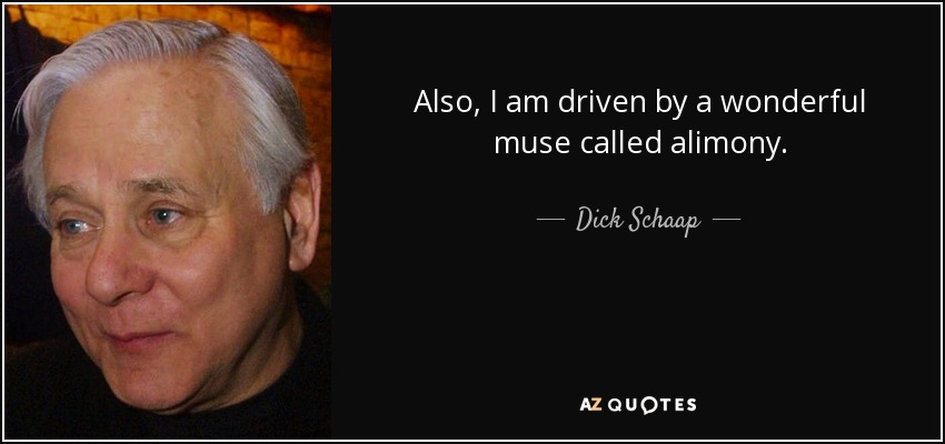 Also, I am driven by a wonderful muse called alimony. - Dick Schaap