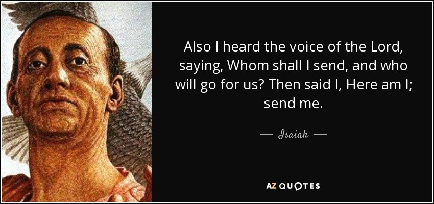 Also I heard the voice of the Lord, saying, Whom shall I send, and who will go for us? Then said I, Here am I; send me. - Isaiah