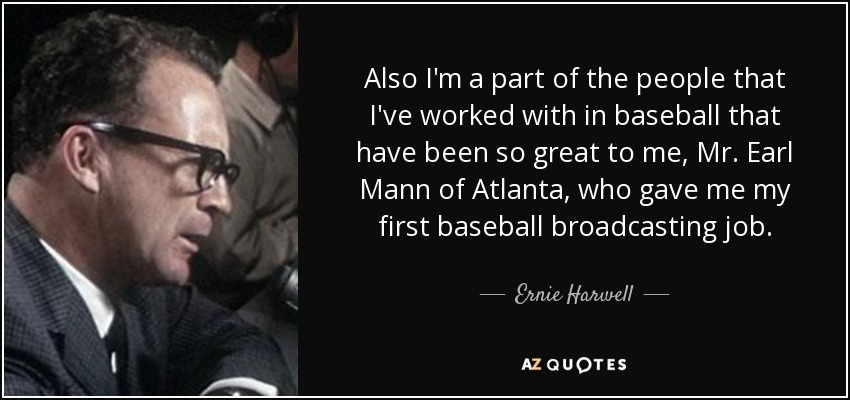 Also I'm a part of the people that I've worked with in baseball that have been so great to me, Mr. Earl Mann of Atlanta, who gave me my first baseball broadcasting job. - Ernie Harwell