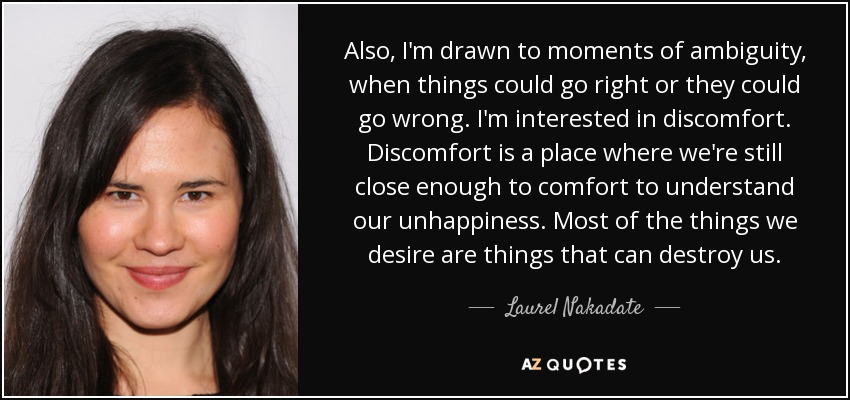 Also, I'm drawn to moments of ambiguity, when things could go right or they could go wrong. I'm interested in discomfort. Discomfort is a place where we're still close enough to comfort to understand our unhappiness. Most of the things we desire are things that can destroy us. - Laurel Nakadate