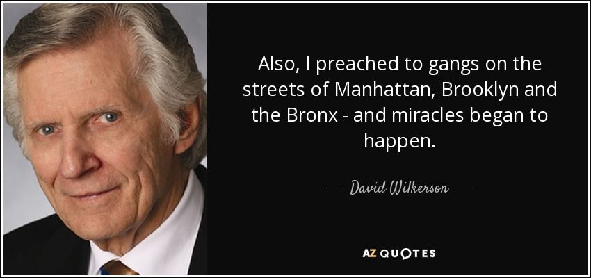 Also, I preached to gangs on the streets of Manhattan, Brooklyn and the Bronx - and miracles began to happen. - David Wilkerson