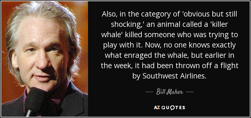 Also, in the category of 'obvious but still shocking,' an animal called a 'killer whale' killed someone who was trying to play with it. Now, no one knows exactly what enraged the whale, but earlier in the week, it had been thrown off a flight by Southwest Airlines. - Bill Maher
