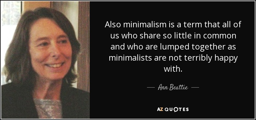 Also minimalism is a term that all of us who share so little in common and who are lumped together as minimalists are not terribly happy with. - Ann Beattie