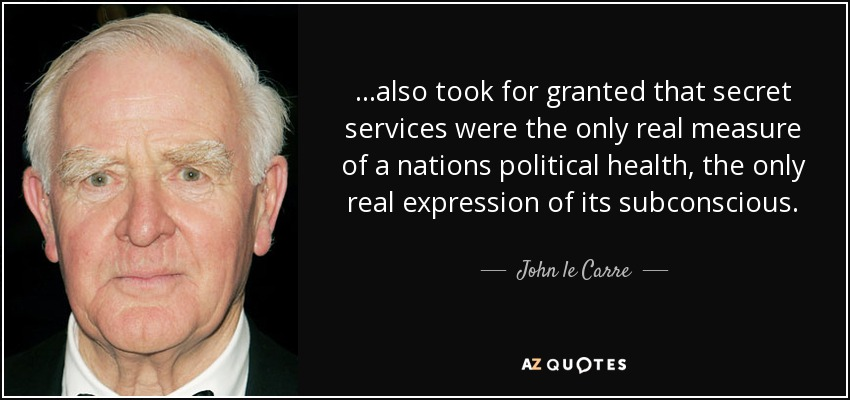 ...also took for granted that secret services were the only real measure of a nations political health, the only real expression of its subconscious. - John le Carre