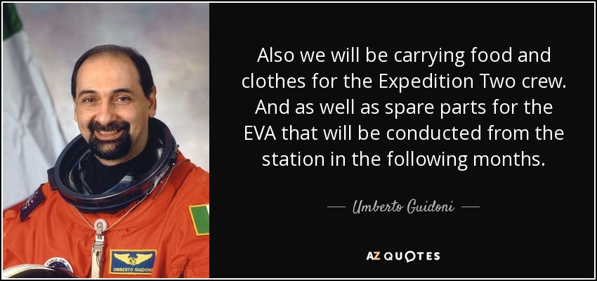 Also we will be carrying food and clothes for the Expedition Two crew. And as well as spare parts for the EVA that will be conducted from the station in the following months. - Umberto Guidoni