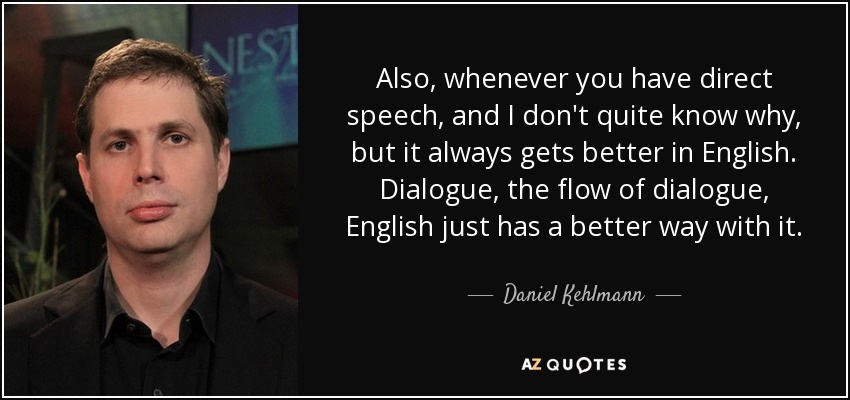 Also, whenever you have direct speech, and I don't quite know why, but it always gets better in English. Dialogue, the flow of dialogue, English just has a better way with it. - Daniel Kehlmann