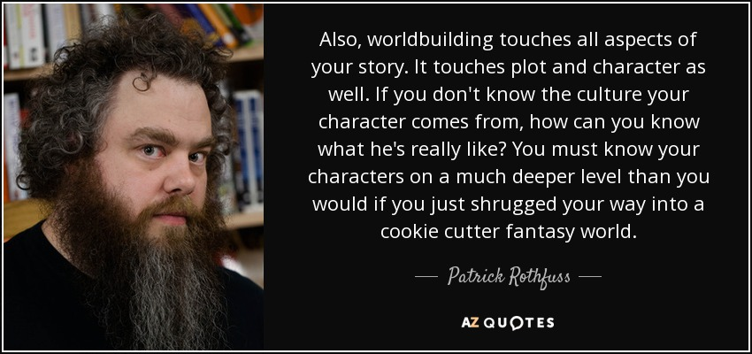 Also, worldbuilding touches all aspects of your story. It touches plot and character as well. If you don't know the culture your character comes from, how can you know what he's really like? You must know your characters on a much deeper level than you would if you just shrugged your way into a cookie cutter fantasy world. - Patrick Rothfuss