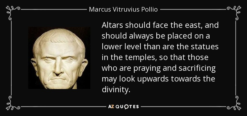 Altars should face the east, and should always be placed on a lower level than are the statues in the temples, so that those who are praying and sacrificing may look upwards towards the divinity. - Marcus Vitruvius Pollio