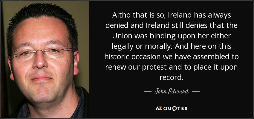Altho that is so, Ireland has always denied and Ireland still denies that the Union was binding upon her either legally or morally. And here on this historic occasion we have assembled to renew our protest and to place it upon record. - John Edward
