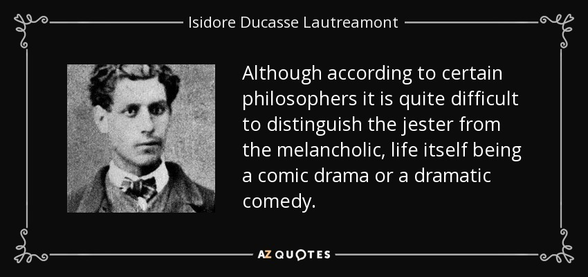 Although according to certain philosophers it is quite difficult to distinguish the jester from the melancholic, life itself being a comic drama or a dramatic comedy. - Isidore Ducasse Lautreamont