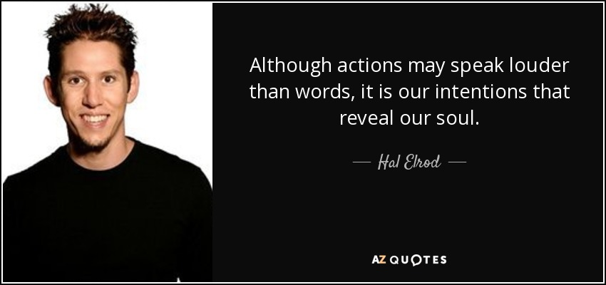Although actions may speak louder than words, it is our intentions that reveal our soul. - Hal Elrod