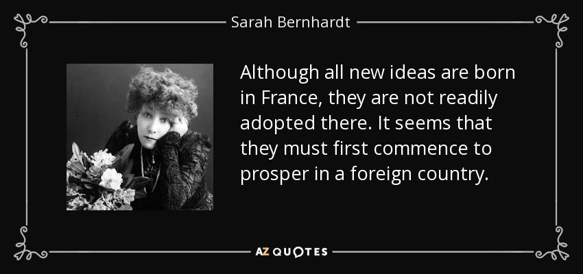 Although all new ideas are born in France, they are not readily adopted there. It seems that they must first commence to prosper in a foreign country. - Sarah Bernhardt
