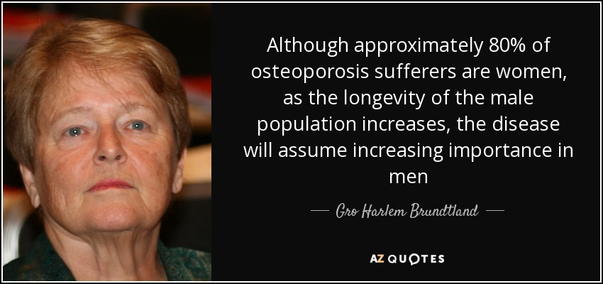 Although approximately 80% of osteoporosis sufferers are women, as the longevity of the male population increases, the disease will assume increasing importance in men - Gro Harlem Brundtland