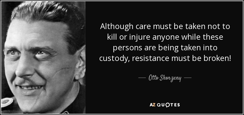 Although care must be taken not to kill or injure anyone while these persons are being taken into custody, resistance must be broken! - Otto Skorzeny