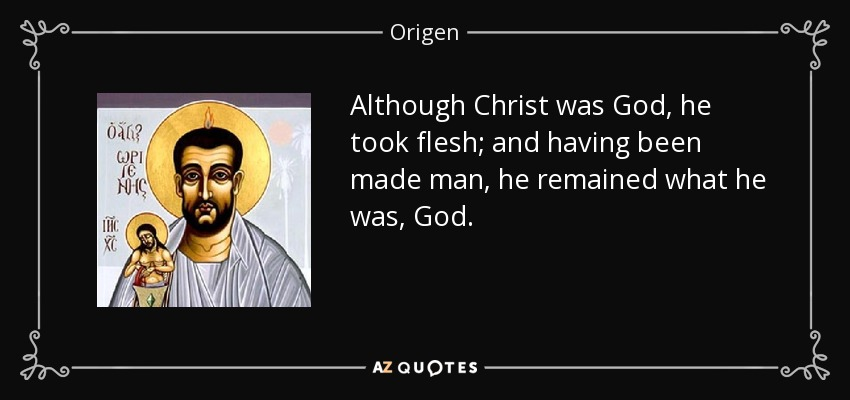 Although Christ was God, he took flesh; and having been made man, he remained what he was, God. - Origen