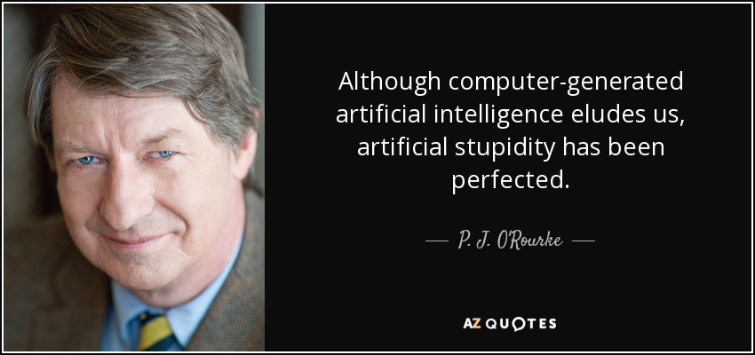 Although computer-generated artificial intelligence eludes us, artificial stupidity has been perfected. - P. J. O'Rourke