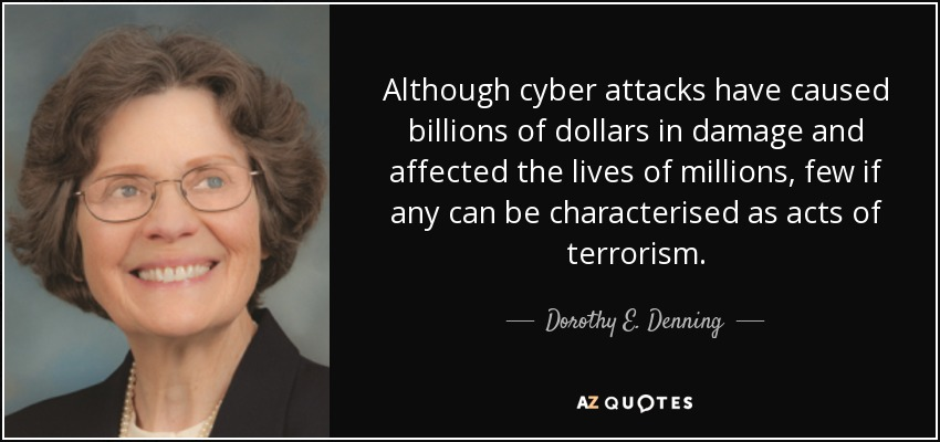 Although cyber attacks have caused billions of dollars in damage and affected the lives of millions, few if any can be characterised as acts of terrorism. - Dorothy E. Denning