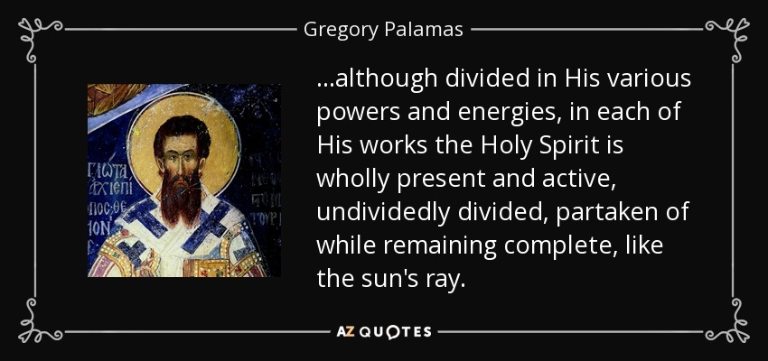 ...although divided in His various powers and energies, in each of His works the Holy Spirit is wholly present and active, undividedly divided, partaken of while remaining complete, like the sun's ray. - Gregory Palamas