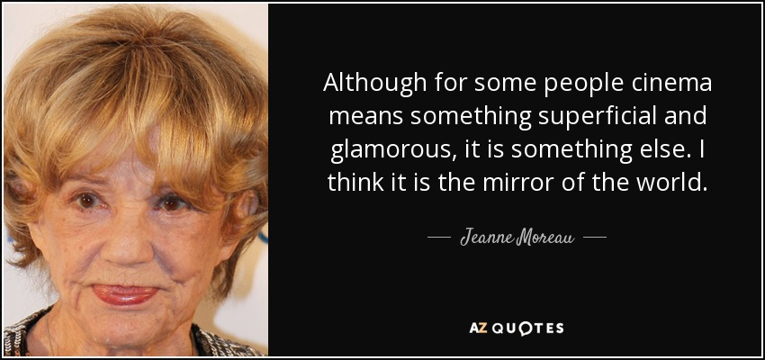 Although for some people cinema means something superficial and glamorous, it is something else. I think it is the mirror of the world. - Jeanne Moreau