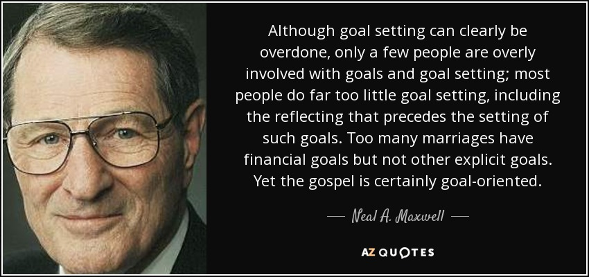 Although goal setting can clearly be overdone, only a few people are overly involved with goals and goal setting; most people do far too little goal setting, including the reflecting that precedes the setting of such goals. Too many marriages have financial goals but not other explicit goals. Yet the gospel is certainly goal-oriented. - Neal A. Maxwell