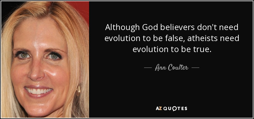 Although God believers don't need evolution to be false, atheists need evolution to be true. - Ann Coulter